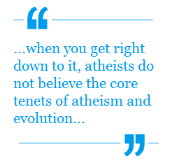When you get right down to it, atheists do not believe the core tenets of atheisms and evolution...